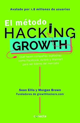 El método Hacking Growth /The Hacking Growth Method: Qué hacen compañias explosivas...
