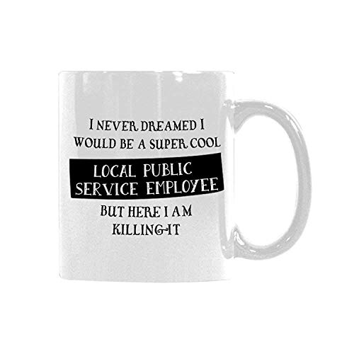 Funny Saying I NEVER DREAMED I WOULD BE A SUPER COOL LOCAL PUBLIC SERVICE EMPLOYEE BUT HERE I AM KILLING IT Coffee Mug Tea Cup Ceramic Mug Best Gift 11 Ounce Big Ceramic White