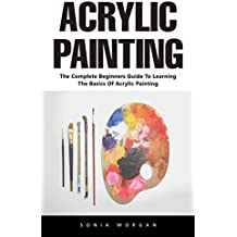 Acrylic Painting: The Complete Beginners Guide To Learning The Basics Of Acrylic Painting (English Edition)