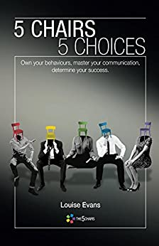 5 Chairs 5 Choices: Own your behaviours, master your communication, determine your success. (English Edition) di [Evans, Louise]