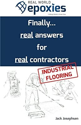 Real World Epoxies: Finally...real answers for real contractors - Industrial Flooring produced by CreateSpace Independent Publishing Platform - quick delivery from UK.