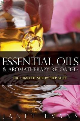 [(Essential Oils & Aromatherapy Reloaded : The Complete Step by Step Guide)] [By (author) Janet Evans] published on (September, 2013)