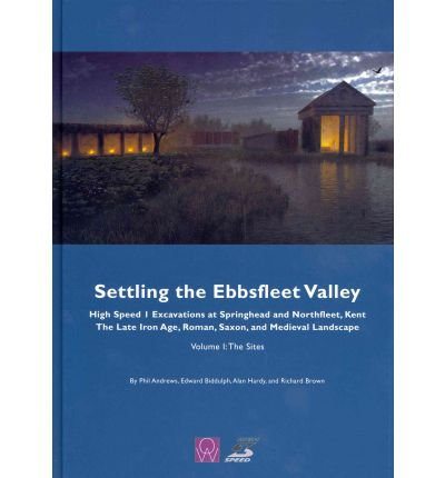 Settling the Ebbsfleet Valley: Sites v. 1: CTRL Excavations at Springhead and Northfleet, Kent: The Late Iron Age, Roman, Saxon, and Medieval Landscape (Hardback) - Common