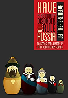 Have Personality Disorder, Will Rule Russia: An Iconoclastic History by a Recovering Russophile (English Edition) di [Eremeeva, Jennifer]