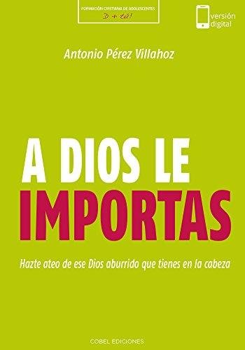A Dios le importas: Hazte ateo de ese Dios aburrido que tienes en la cabeza (Formación Cristiana de Adolescentes) por Antonio Pérez Villahoz