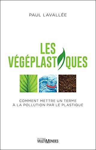 Les végéplastiques: Comment mettre un terme à la pollution par le plastique. par Paul Lavallée