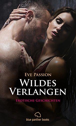 Wildes Verlangen | 12 Erotische Geschichten: Liebe, Gefühle, Sex und mehr ... (Eve Passion Romane)