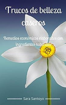Trucos de belleza caseros: Remedios económicos elaborados con ingredientes naturales (Spanish Edition) by [Salgado, Sara Santoyo]