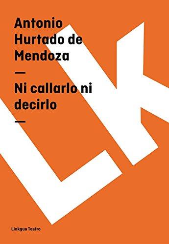 Ni callarlo ni decirlo (Teatro) por Antonio Hurtado de Mendoza