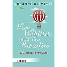 Herr Wohllieb sucht das Paradies: 40 Geschichten vom Glück
