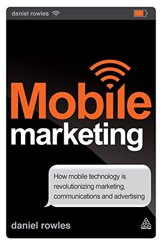 Mobile Marketing: How Mobile Technology is Revolutionizing Marketing, Communications and Advertising