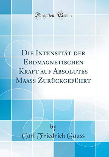Die Intensität der Erdmagnetischen Kraft auf Absolutes Maass Zurückgeführt (Classic Reprint)
