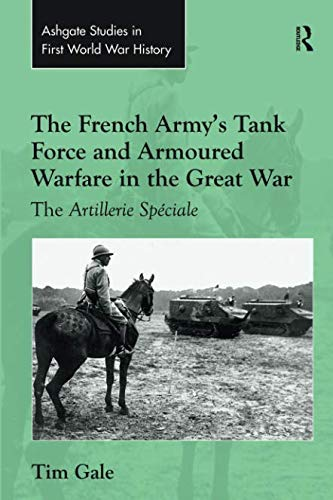 The French Army's Tank Force and Armoured Warfare in the Great War (Routledge Studies in First World War History)