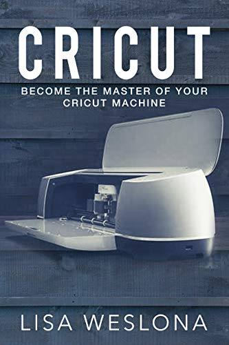 Cricut: Become The Master Of Your Cricut Machine (English Edition)