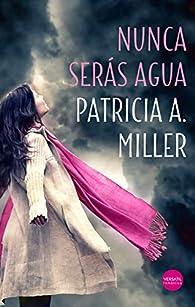 Nunca serás agua par  Patricia A. Miller