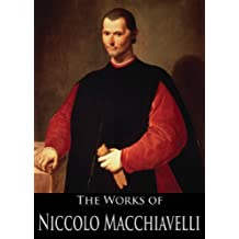 The Complete Works of Niccolo Machiavelli: Thoughts of a Statesman, The Prince, The History of Florence, The Art of War, Diplomatic Missions, and Discources ... Active Table of Contents) (English Edition)