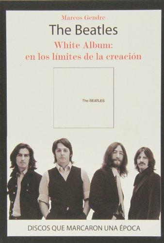 The Beatles. White Album. En Los Límites De La Creación (Discos Que Marcaron Una Epoca)