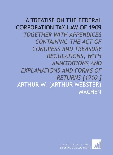 A Treatise on the Federal Corporation Tax Law of 1909: Together With Appendices Containing the Act of Congress and Treasury Regulations, With Annotations and Explanations and Forms of Returns [1910 ]