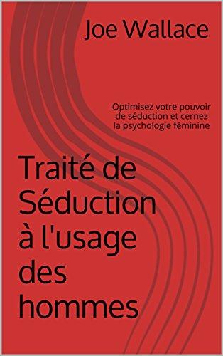 Traité de Séduction à l'usage des hommes: Optimisez votre pouvoir de séduction et cernez la psychologie féminine par Joe Wallace