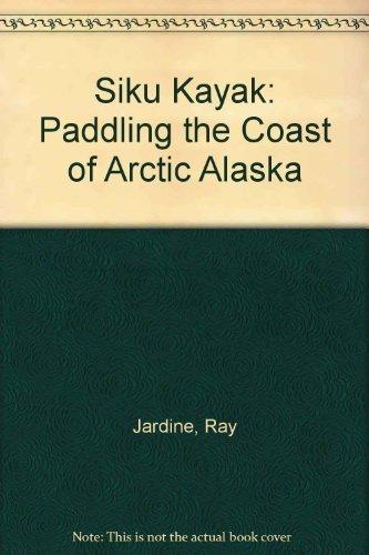 Siku Kayak: Paddling the Coast of Arctic Alaska by Jardine, Ray (2004) Paperback