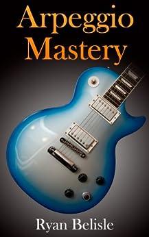 Arpeggio Mastery (By the Root Book 2) (English Edition) von [Belisle, Ryan]