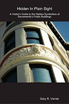 Gary R. Varner - Hidden In Plain Site; A Visitors Guide to the Hidden Symbolism of Sacramento's Public Buildings