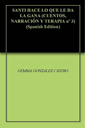 SANTI HACE LO QUE LE DA LA GANA (CUENTOS, NARRACIÓN Y TERAPIA nº 3) por GEMMA GONZALEZ CASTRO