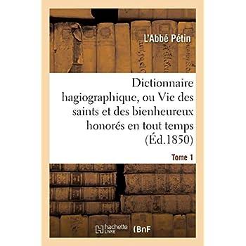 Dictionnaire hagiographique, ou Vie des saints et des bienheureux honorés en tout temps Tome 1