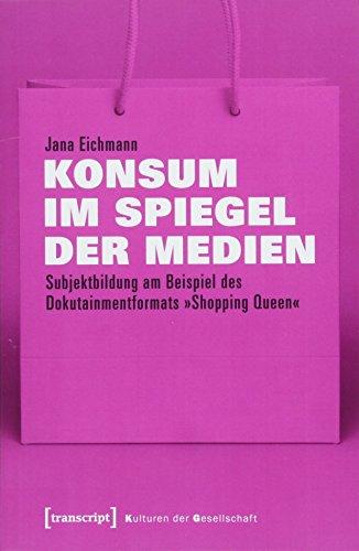 Konsum im Spiegel der Medien: Subjektbildung am Beispiel des Dokutainmentformats »Shopping Queen« (Kulturen der Gesellschaft, Bd. 34)