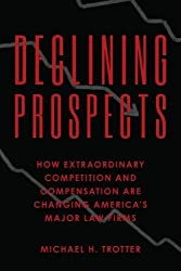 Declining Prospects: How Extraordinary Competition and Compensation Are Changing America's Major Law Firms by Michael H. Trotter (2012-08-16)
