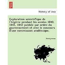 Exploration scientifique de l'Alge´rie pendant les anne´es 1840, 1841, 1842 publie´e par ordre du gouvernement et avec le concours d'une commission acade´mique