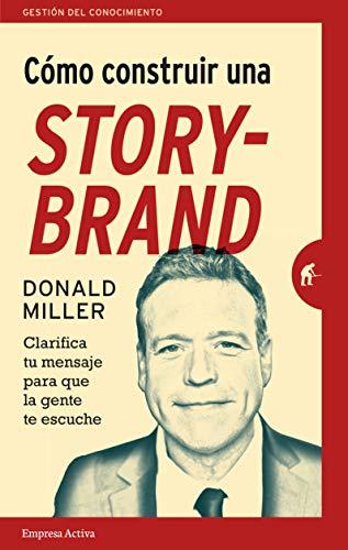 COMO CONSTRUIR UNA STORYBRAND (Gestión del conocimiento) por DONALD MILLER