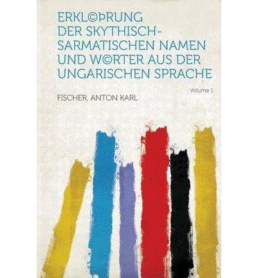 Erkl(c) Rung Der Skythisch-Sarmatischen Namen Und W(c)Rter Aus Der Ungarischen Sprache Volume 1 (Paperback)(German) - Common