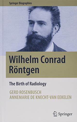 Wilhelm Conrad Röntgen: The Birth of Radiology (Springer Biographies)