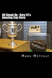 All Shook Up - Bury FC's Amazing Cup Story: F A Cup Winners 1900 & 1903