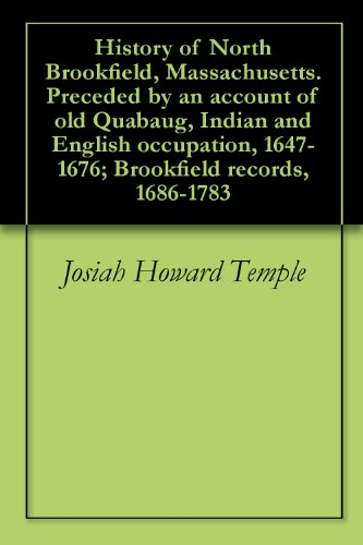 History of North Brookfield, Massachusetts. Preceded by an account of old Quabaug, Indian and English occupation, 1647-1676; Brookfield records, 1686-1783 (English Edition)