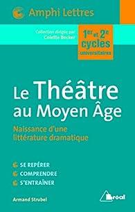 Le Théâtre au Moyen Age - Naissance d'une littérature dramatique par Armand Strubel