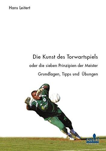 Die Kunst des Torwartspiels oder die sieben Prinzipen der Meister: Grundlagen, Tipps und Übungen (Fußball-kunst)