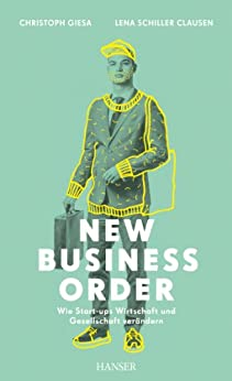 New Business Order: Wie Start-ups Wirtschaft und Gesellschaft verändern von [Giesa, Christoph, Schiller Clausen, Lena]