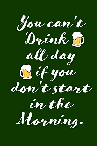 You can't Drink all day if you don't start in the Morning.: St. Patricks Day / Paddy's day's Lucky Blank Line Journal or Notebook To Write In - A ... the shamrock green and the luck of the Irish. (Celtic Trinken)