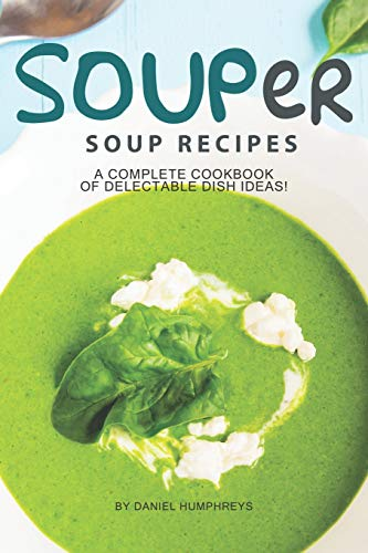 SOUPer Soup Recipes: A Complete Cookbook of Delectable Dish Ideas! (Complete Book Of Thai Cooking)