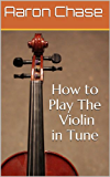 How to Play The Violin in Tune - The Techniques Every Violinist Should Know... (English Edition)