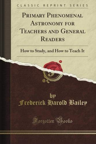 Primary Phenomenal Astronomy for Teachers and General Readers: How to Study, and How to Teach It (Classic Reprint) por Frederick Harold Bailey