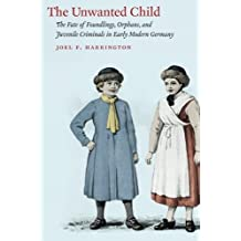The Unwanted Child: The Fate of Foundlings, Orphans, and Juvenile Criminals in Early Modern Germany by Joel F. Harrington (2013-09-25)