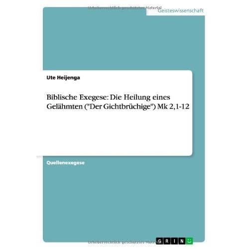 Biblische Exegese: Die Heilung Eines Gel Hmten (Der Gichtbr Chige) Mk 2,1-12 by Ute Heijenga (2008-04-29)