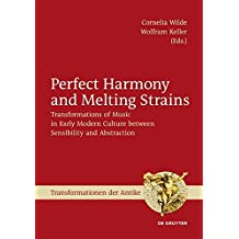 Perfect Harmony and Melting Strains: Transformations of Music in Early Modern Culture between Sensibility and Abstraction (Transformationen der Antike)