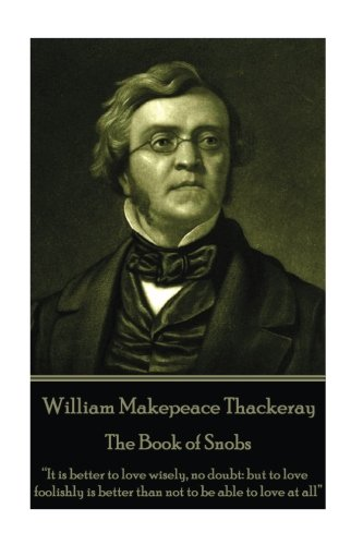 "William Makepeace Thackeray - The Book of Snobs: ""It is better to love wisely, no doubt: but to love foolishly is better than not to be able to love at all"""