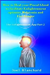 How to Heal your Pineal Gland to facilitate Enlightenment optimize Melatonin and Live Longer: The Enlightenment App: 2 by Blanchard, Joel (2013) Paperback