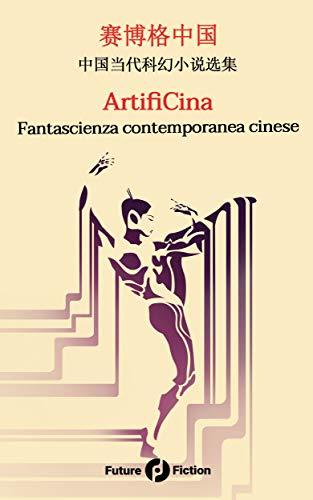 ArtifiCina: Fantascienza contemporanea cinese (Future Fiction Vol. 73) di [VV, AA, Fan, Yilun, Gu, Di, Kanyu, Wang, Zhao, Lei, Peng, Simeng]
