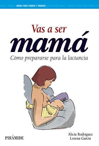 Vas a ser mamá: Cómo prepararse para la lactancia (Guías Para Padres Y Madres)